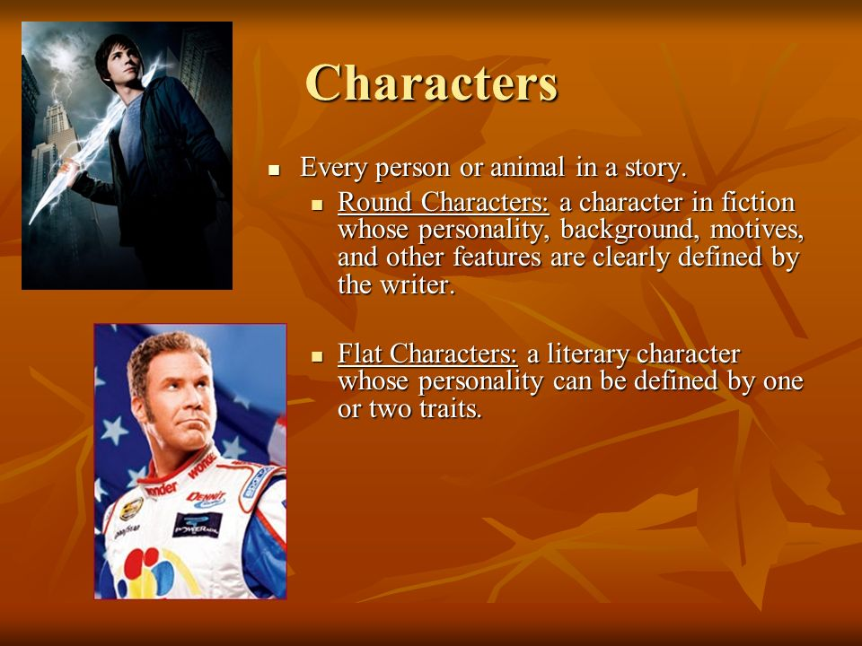 Characters Every person or animal in a story.