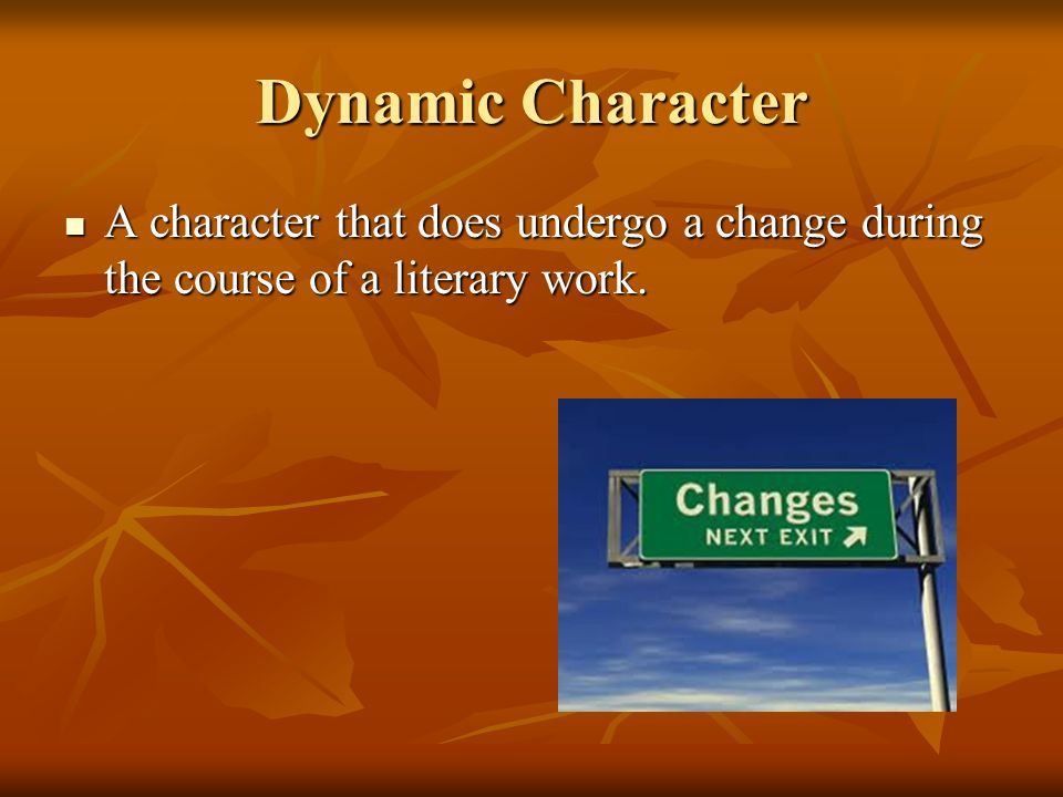 Dynamic Character A character that does undergo a change during the course of a literary work.