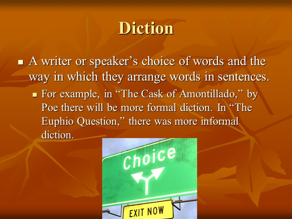 Diction A writer or speaker's choice of words and the way in which they arrange words in sentences.