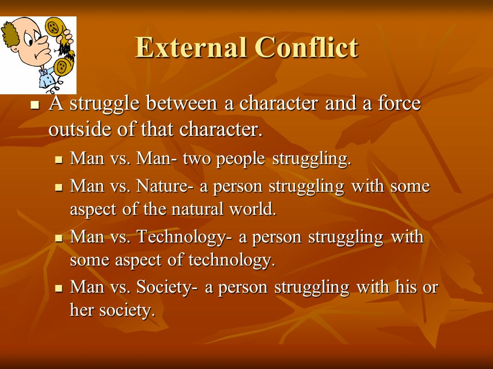 External Conflict A struggle between a character and a force outside of that character. Man vs. Man- two people struggling.