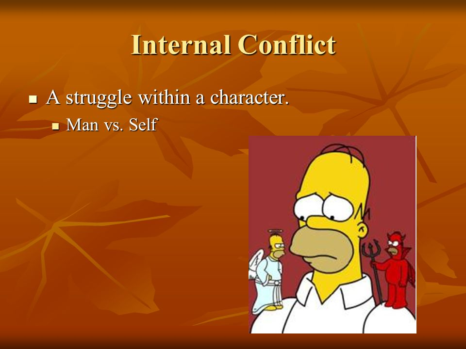 Internal Conflict A struggle within a character. Man vs. Self