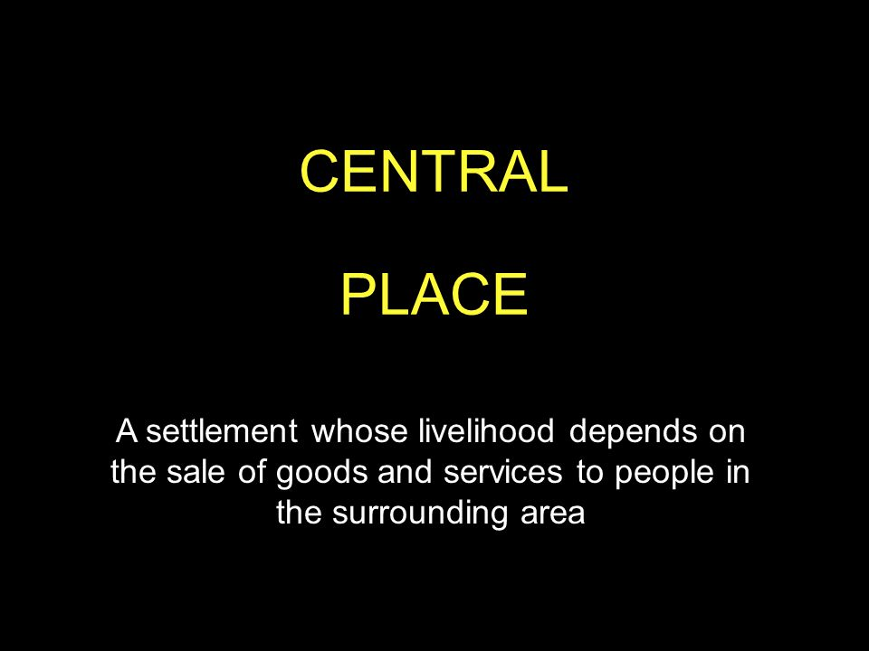 CENTRAL PLACE. A settlement whose livelihood depends on the sale of goods and services to people in the surrounding area.