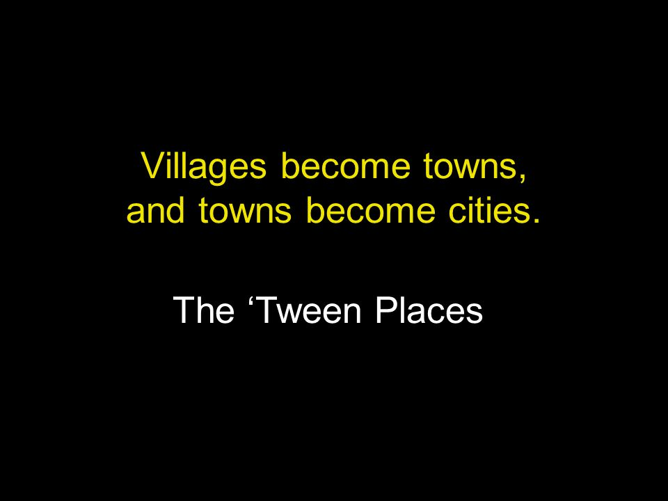 Villages become towns, and towns become cities.