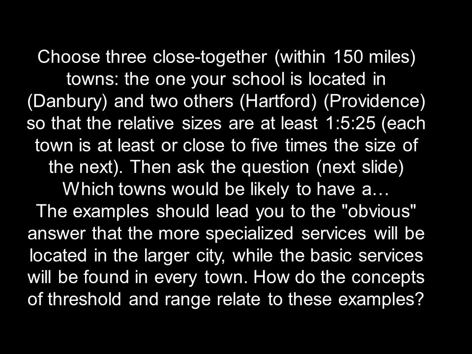 Choose three close-together (within 150 miles) towns: the one your school is located in (Danbury) and two others (Hartford) (Providence) so that the relative sizes are at least 1:5:25 (each town is at least or close to five times the size of the next). Then ask the question (next slide) Which towns would be likely to have a…