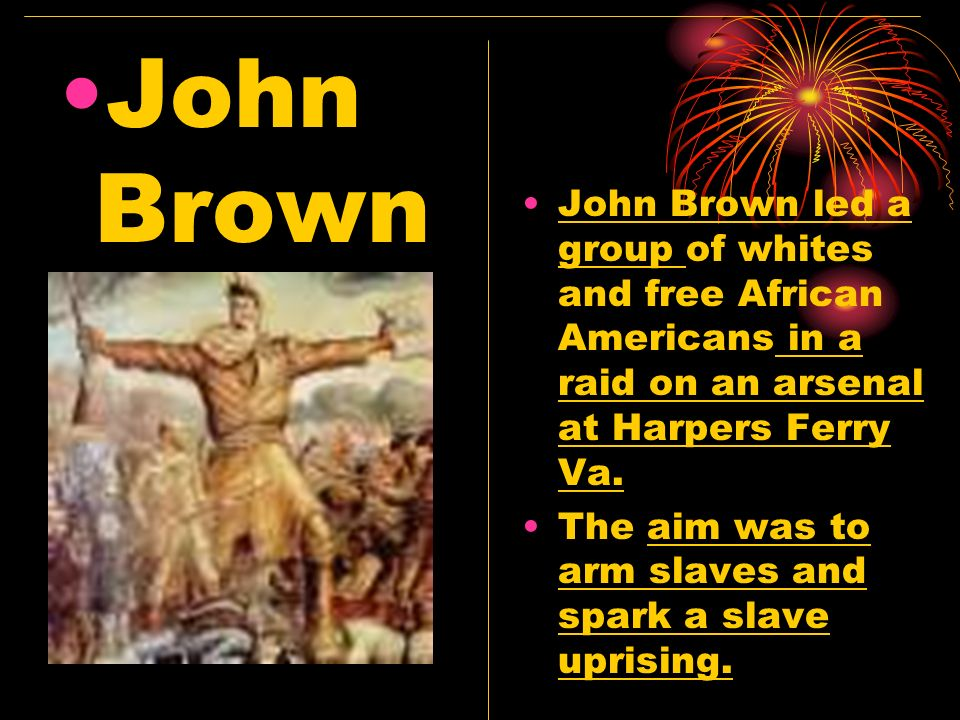 John Brown John Brown led a group of whites and free African Americans in a raid on an arsenal at Harpers Ferry Va.