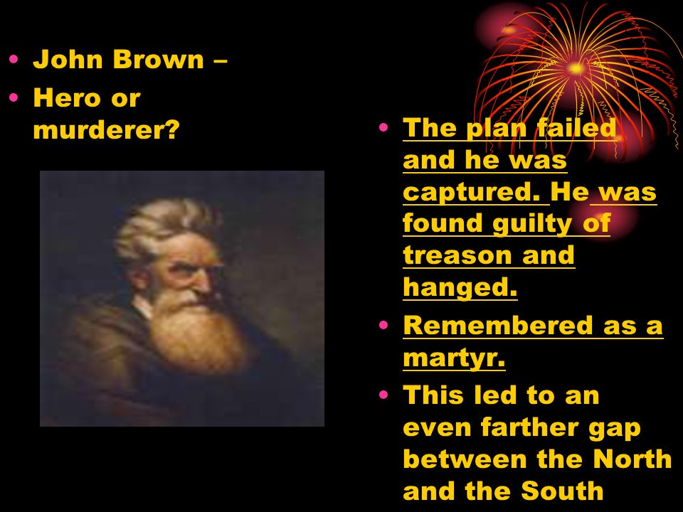John Brown – Hero or murderer The plan failed and he was captured. He was found guilty of treason and hanged.