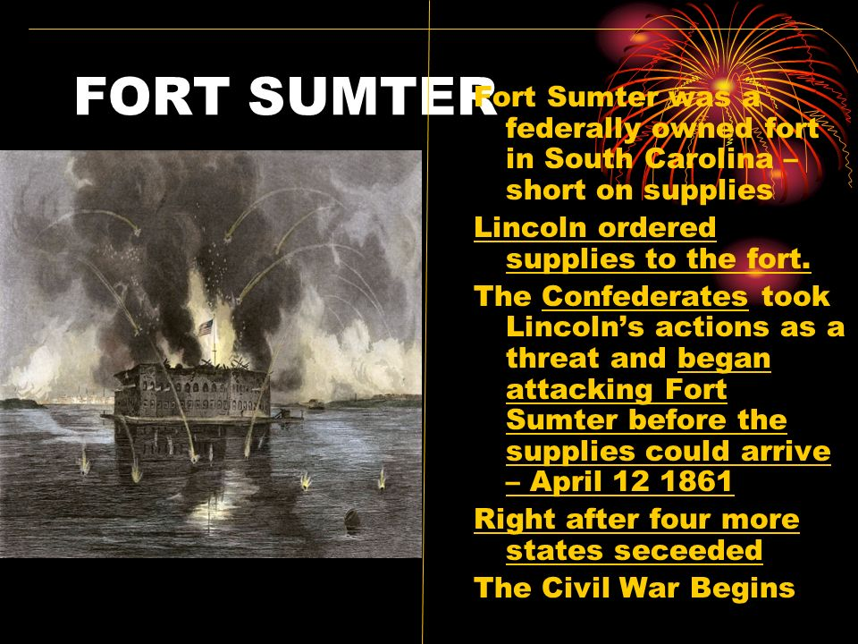 FORT SUMTER Fort Sumter was a federally owned fort in South Carolina – short on supplies. Lincoln ordered supplies to the fort.