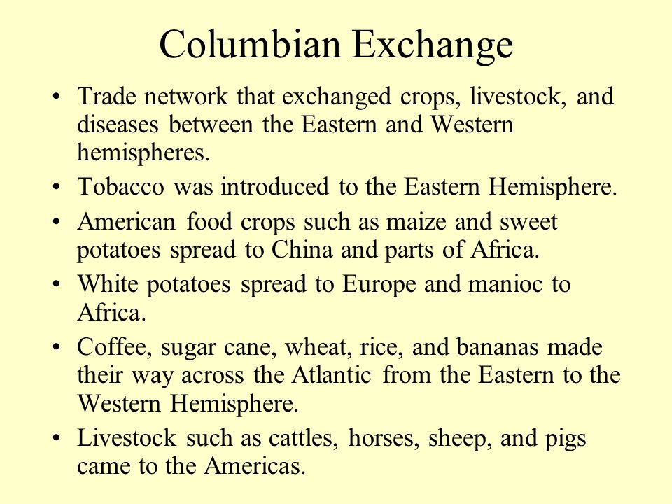 Columbian Exchange Trade network that exchanged crops, livestock, and diseases between the Eastern and Western hemispheres.