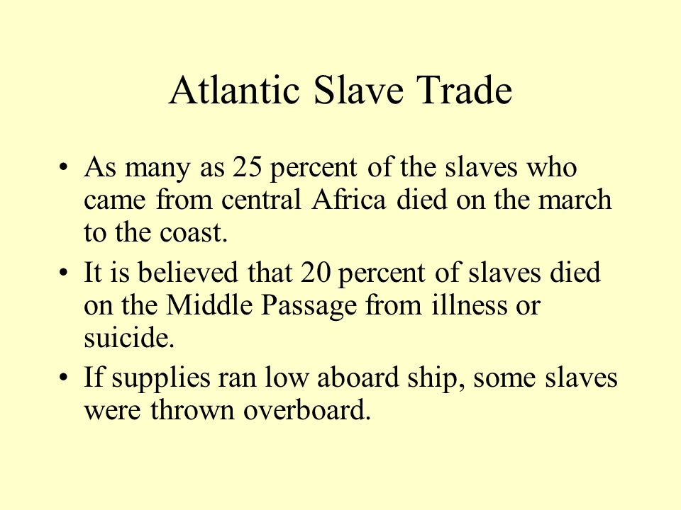 Atlantic Slave Trade As many as 25 percent of the slaves who came from central Africa died on the march to the coast.