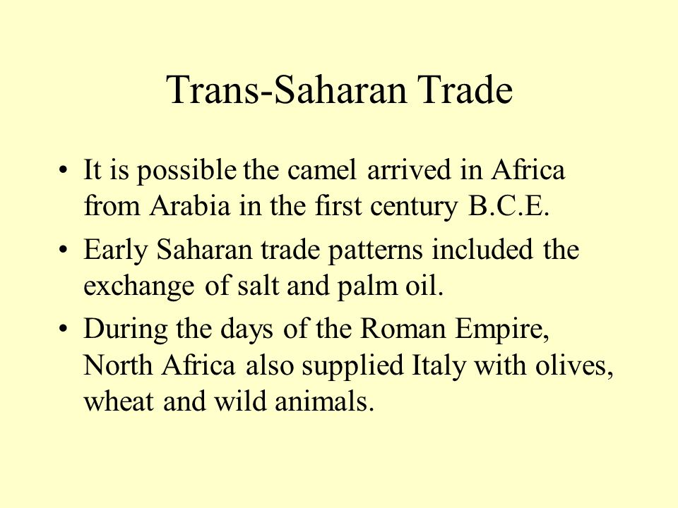 Trans-Saharan Trade It is possible the camel arrived in Africa from Arabia in the first century B.C.E.