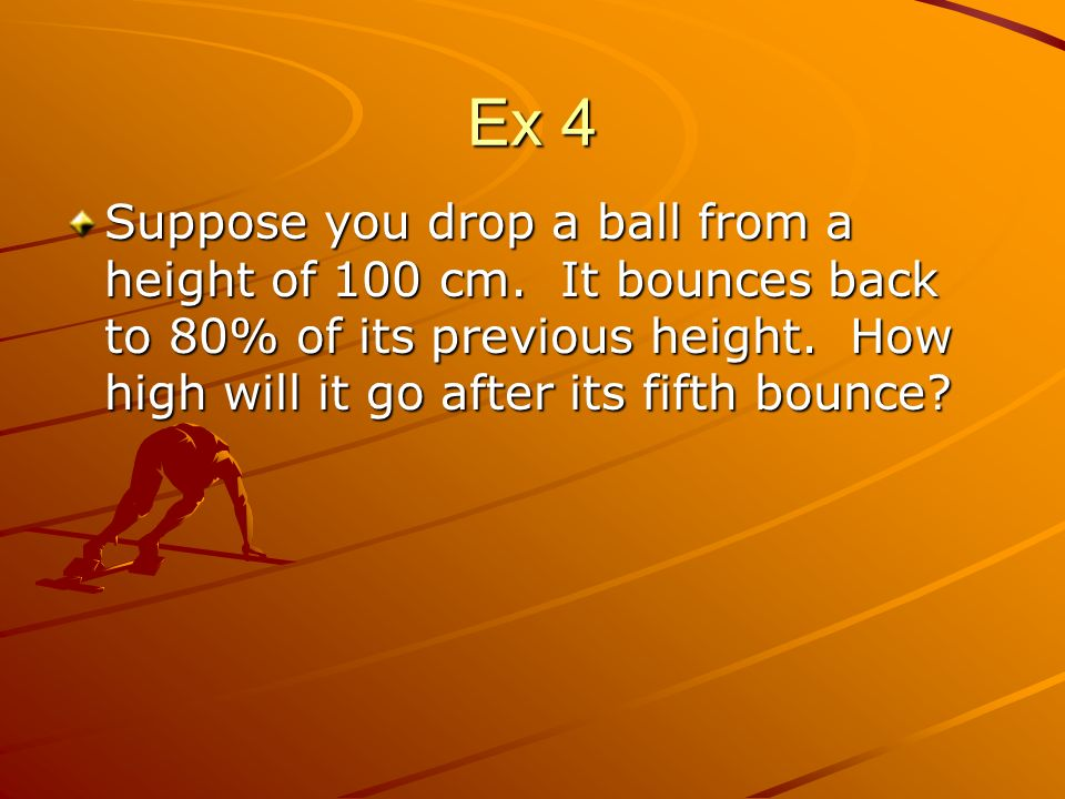 Ex 4 Suppose you drop a ball from a height of 100 cm.