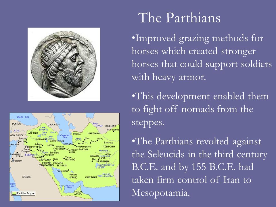 The Parthians Improved grazing methods for horses which created stronger horses that could support soldiers with heavy armor.