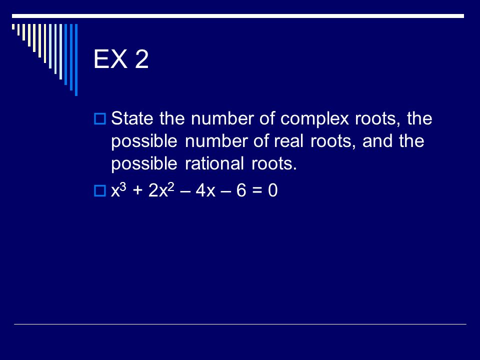 EX 2 State the number of complex roots, the possible number of real roots, and the possible rational roots.