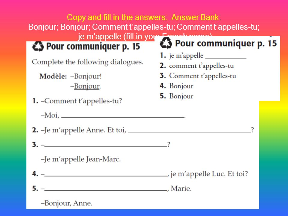 Copy and fill in the answers: Answer Bank: Bonjour; Bonjour; Comment t'appelles-tu; Comment t'appelles-tu; je m'appelle (fill in your French name)