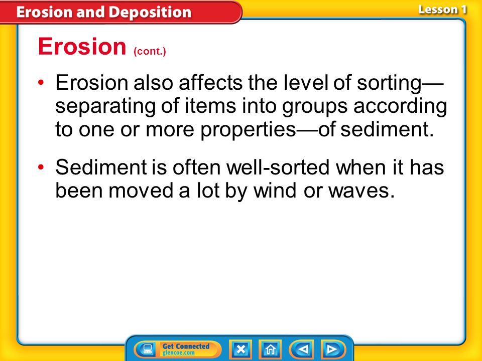 Erosion (cont.) Erosion also affects the level of sorting—separating of items into groups according to one or more properties—of sediment.