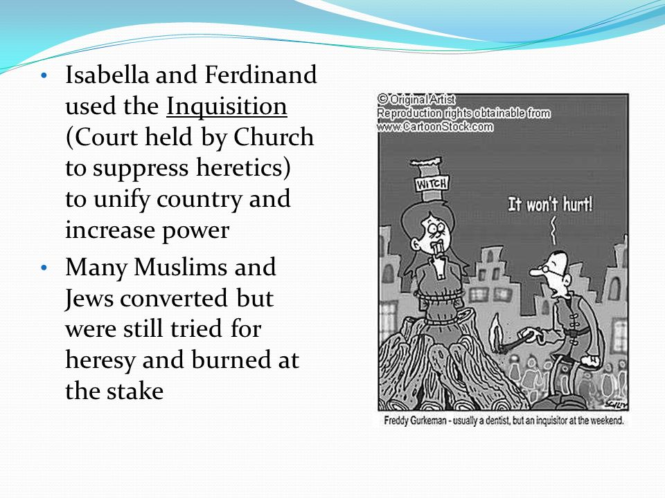 Isabella and Ferdinand used the Inquisition (Court held by Church to suppress heretics) to unify country and increase power
