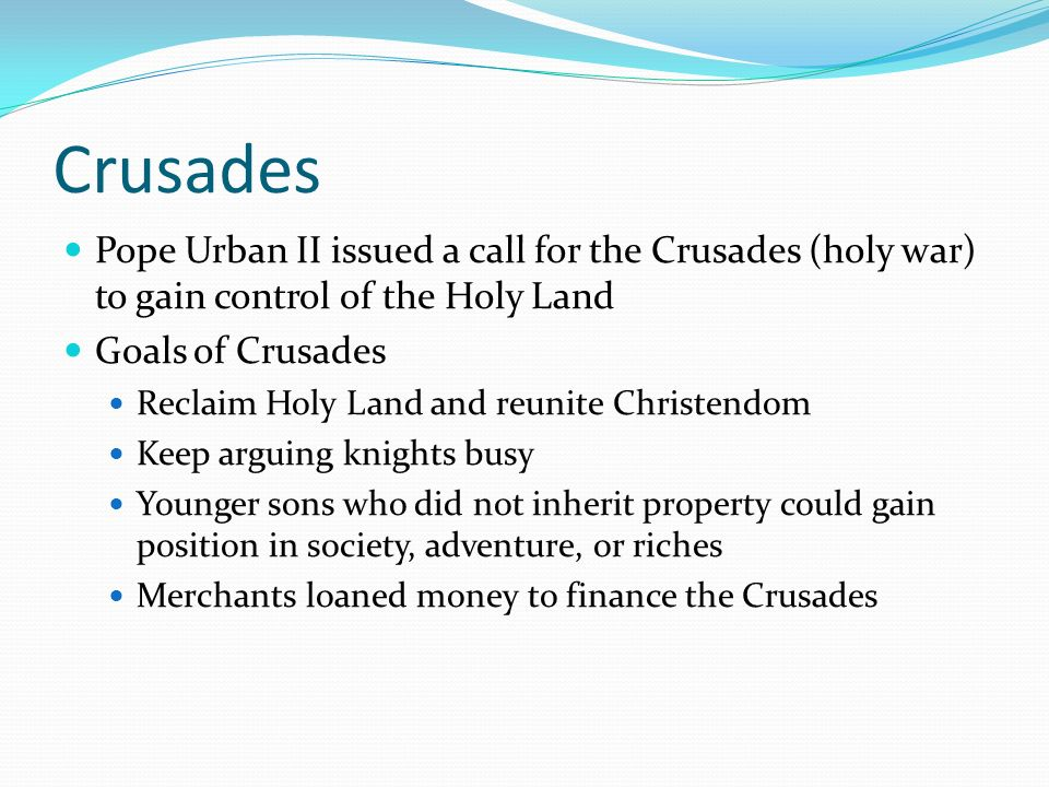 Crusades Pope Urban II issued a call for the Crusades (holy war) to gain control of the Holy Land. Goals of Crusades.