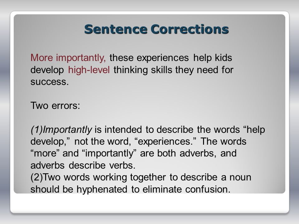 Sentence Corrections More importantly, these experiences help kids develop high-level thinking skills they need for success.