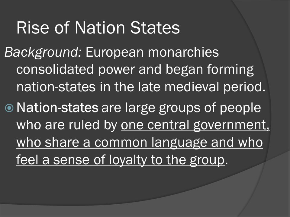 Rise of Nation States Background: European monarchies consolidated power and began forming nation-states in the late medieval period.