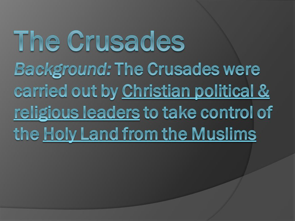 The Crusades Background: The Crusades were carried out by Christian political & religious leaders to take control of the Holy Land from the Muslims