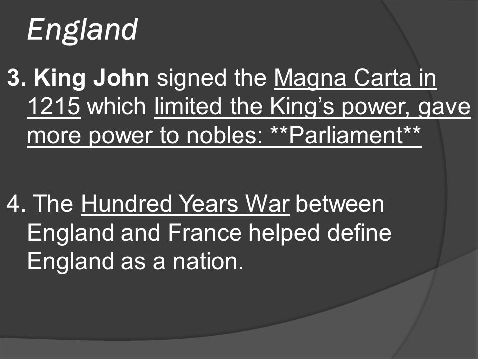 England 3. King John signed the Magna Carta in 1215 which limited the King's power, gave more power to nobles: **Parliament**