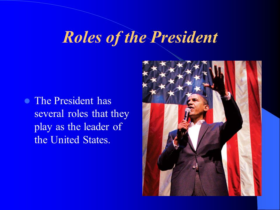 Roles of the President The President has several roles that they play as the leader of the United States.