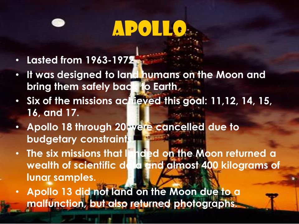 APOLLO Lasted from 1963-1972. It was designed to land humans on the Moon and bring them safely back to Earth.
