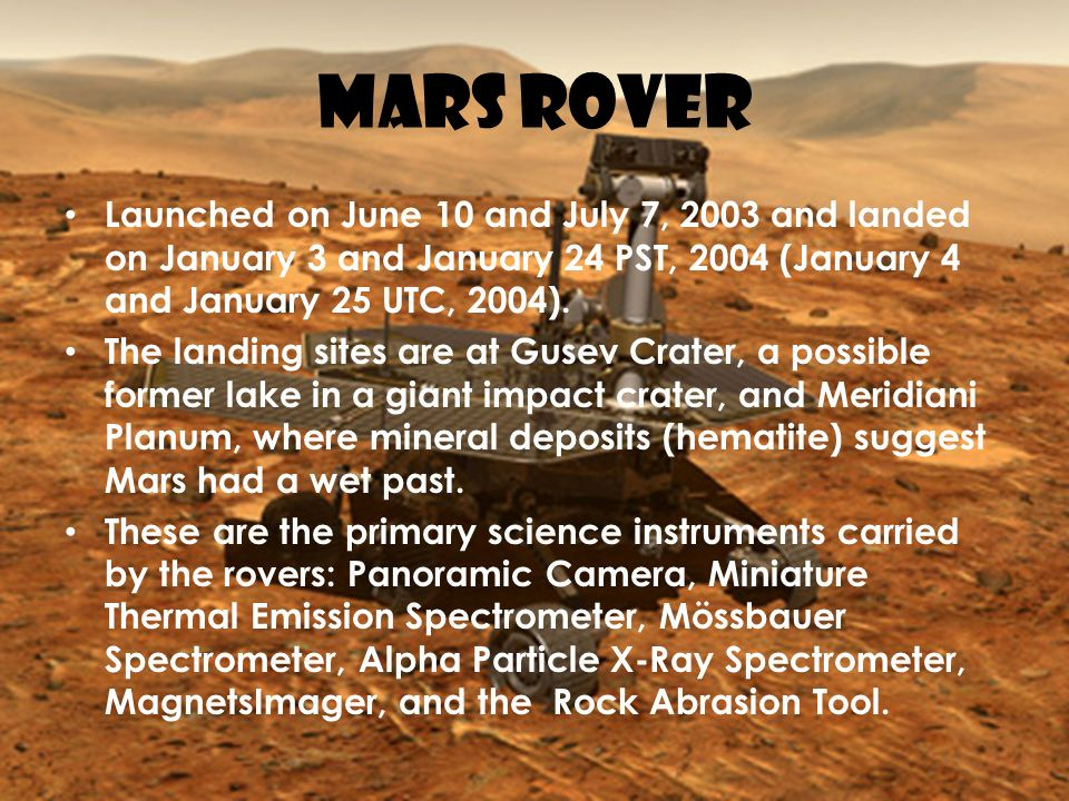 MARS ROVER Launched on June 10 and July 7, 2003 and landed on January 3 and January 24 PST, 2004 (January 4 and January 25 UTC, 2004).