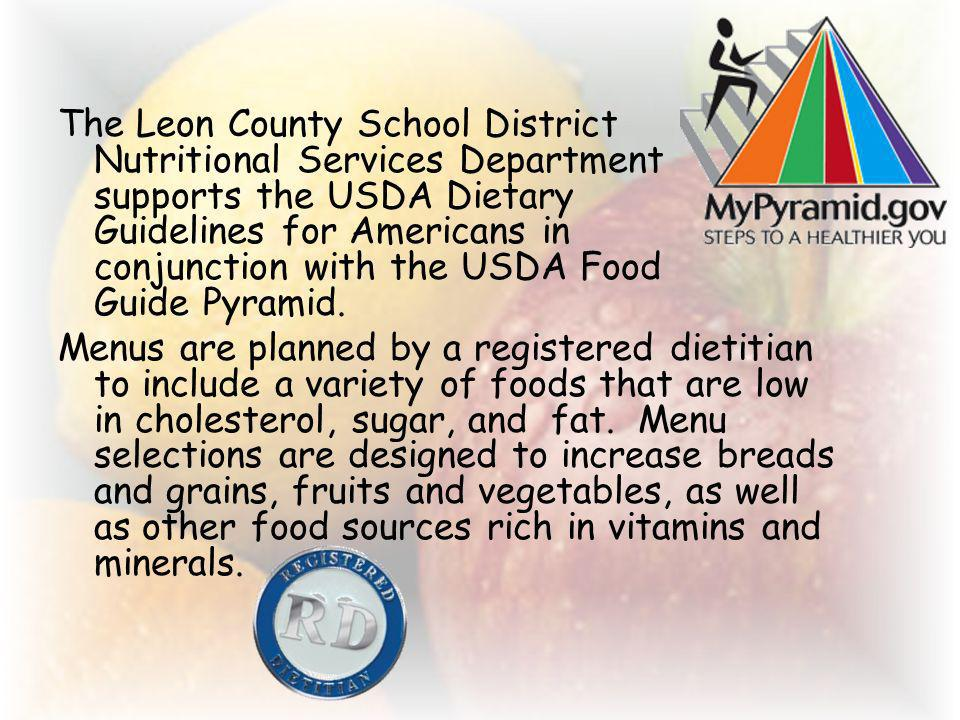 The Leon County School District Nutritional Services Department supports the USDA Dietary Guidelines for Americans in conjunction with the USDA Food Guide Pyramid.