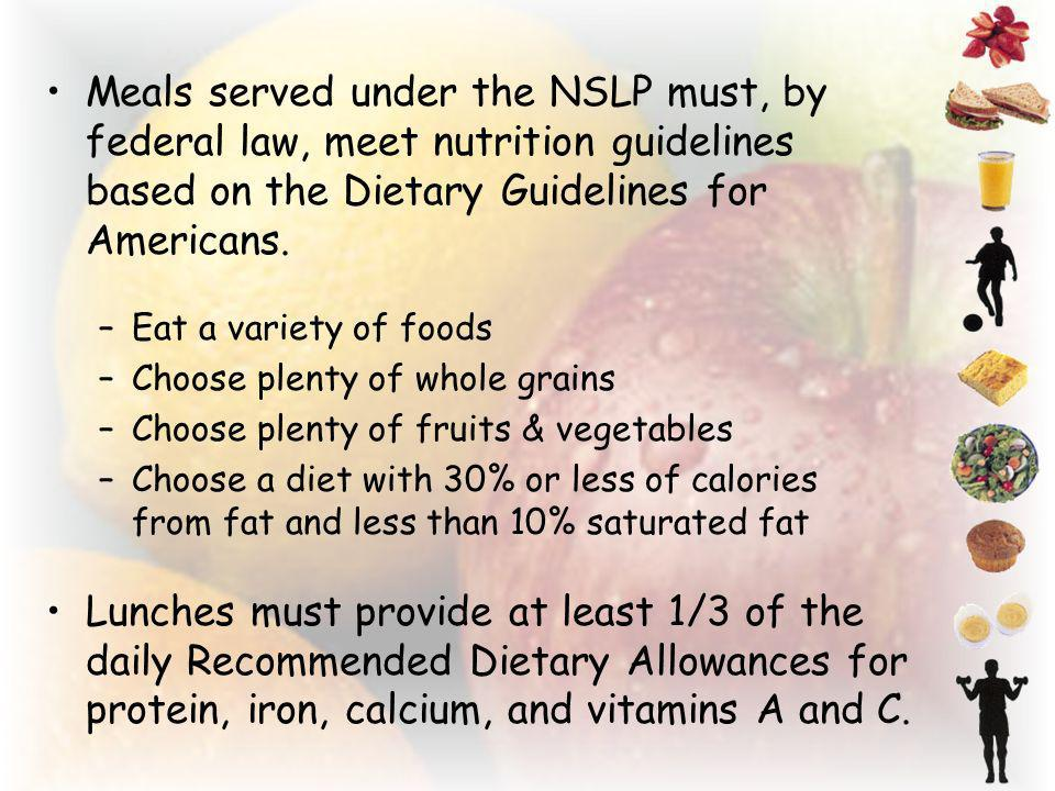 Meals served under the NSLP must, by federal law, meet nutrition guidelines based on the Dietary Guidelines for Americans.
