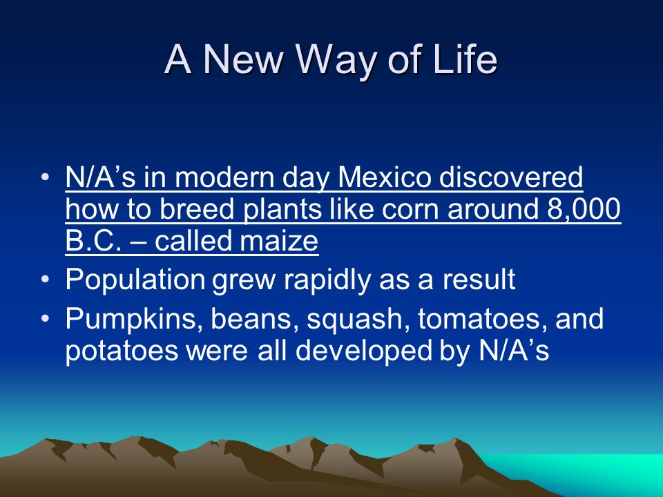 A New Way of Life N/A's in modern day Mexico discovered how to breed plants like corn around 8,000 B.C. – called maize.