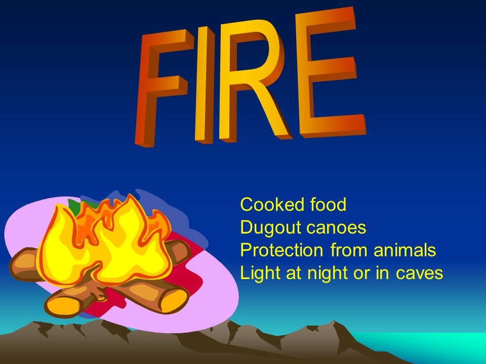 FIRE Cooked food Dugout canoes Protection from animals