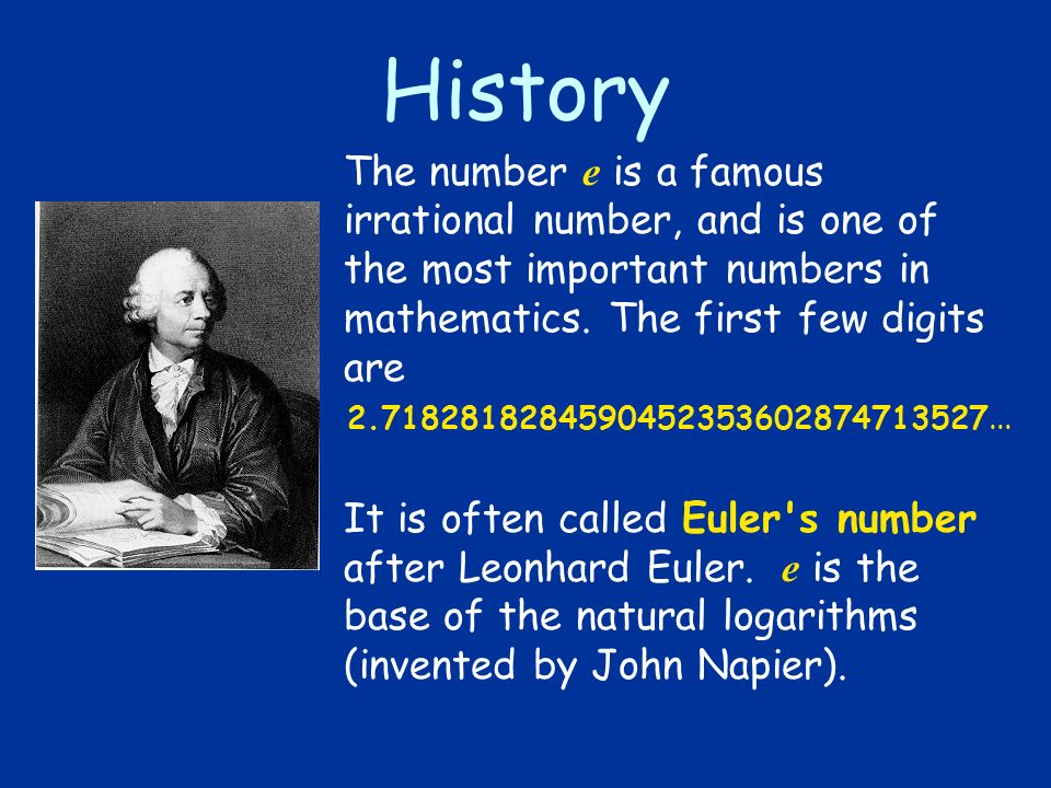 History The number e is a famous irrational number, and is one of the most important numbers in mathematics. The first few digits are.