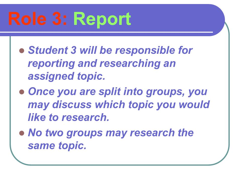 Role 3: Report Student 3 will be responsible for reporting and researching an assigned topic.