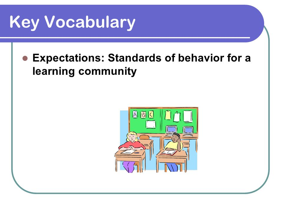 Key Vocabulary Expectations: Standards of behavior for a learning community