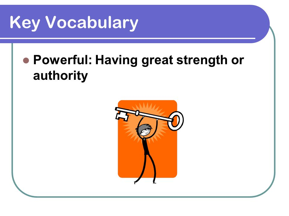 Key Vocabulary Powerful: Having great strength or authority