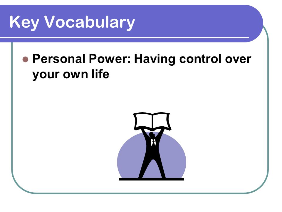 Key Vocabulary Personal Power: Having control over your own life