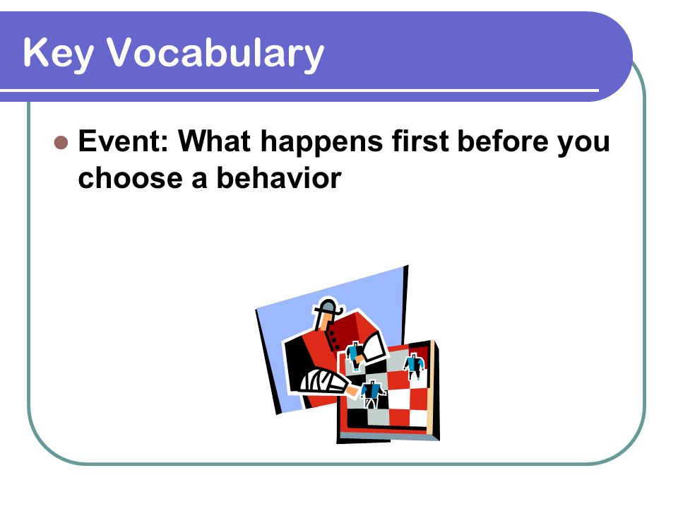 Key Vocabulary Event: What happens first before you choose a behavior