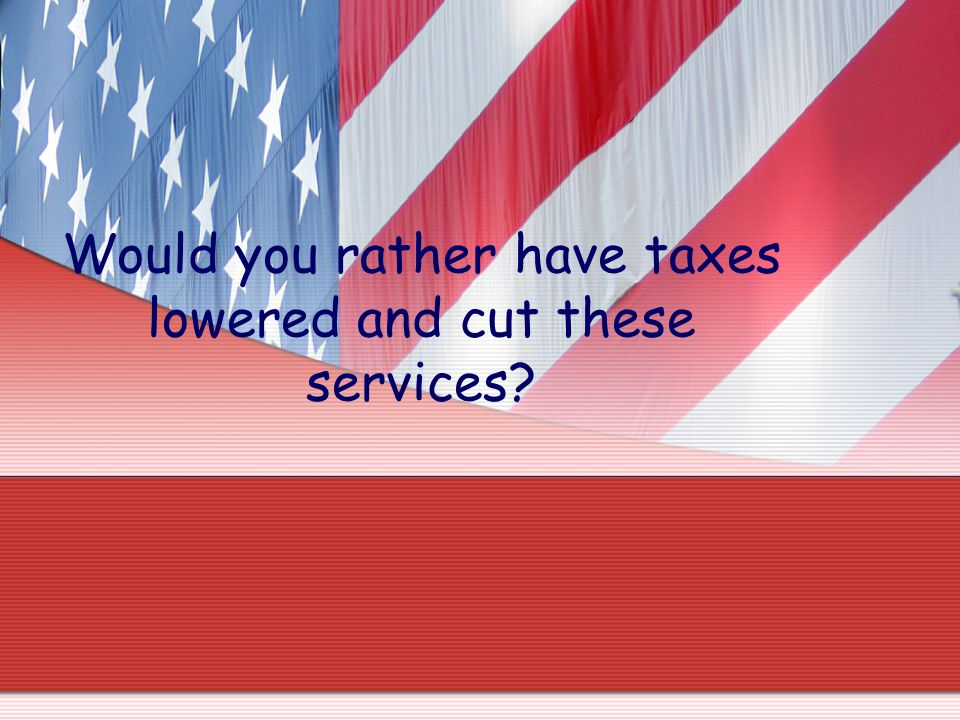 Would you rather have taxes lowered and cut these services