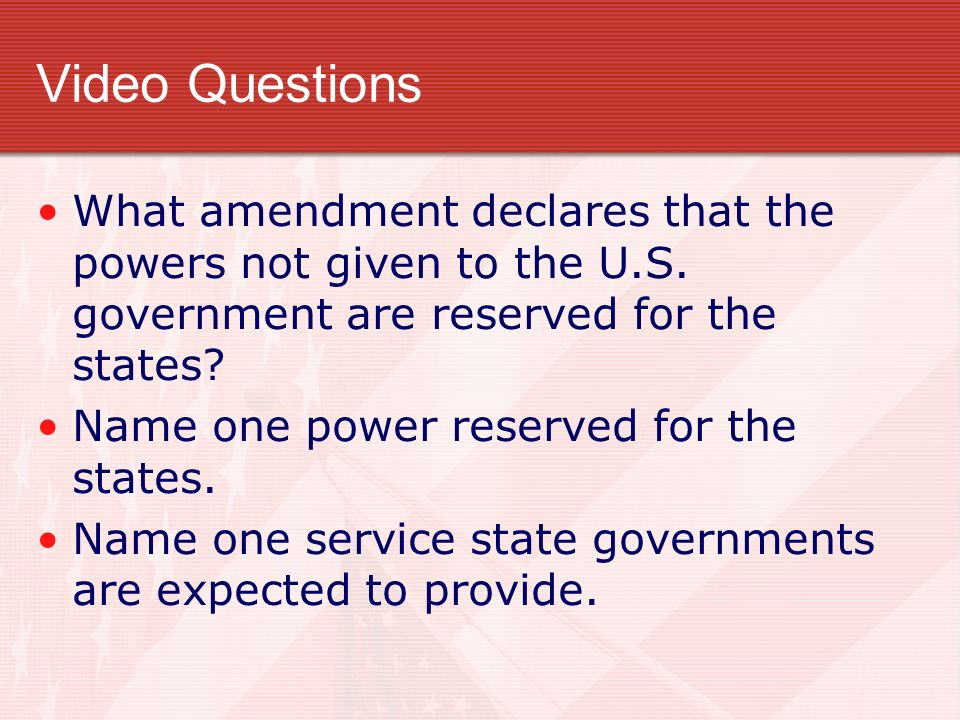 Video Questions What amendment declares that the powers not given to the U.S. government are reserved for the states