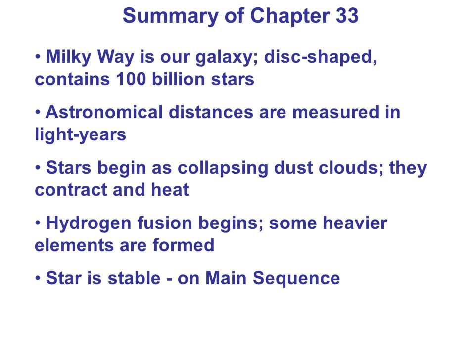 Summary of Chapter 33 Milky Way is our galaxy; disc-shaped, contains 100 billion stars. Astronomical distances are measured in light-years.