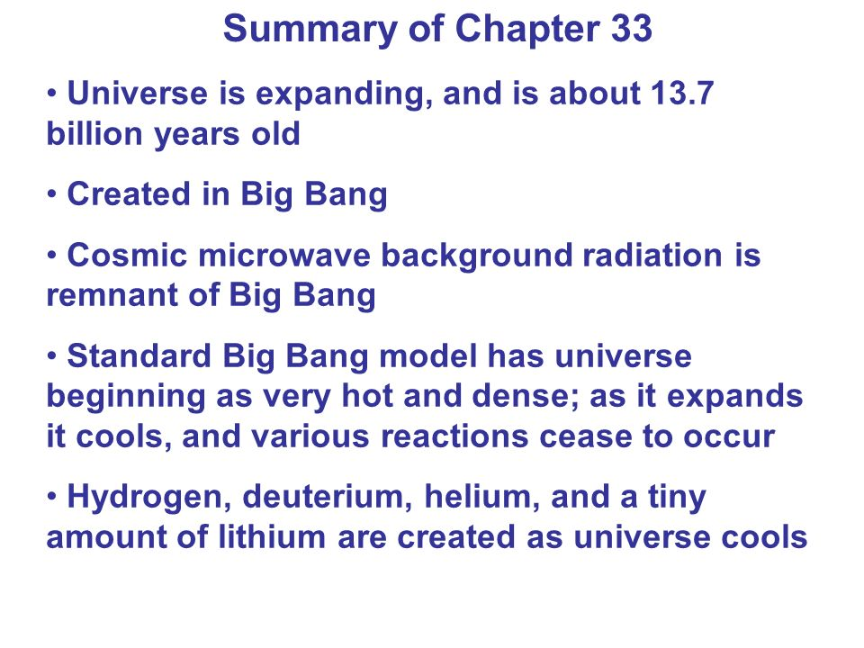 Summary of Chapter 33 Universe is expanding, and is about 13.7 billion years old. Created in Big Bang.