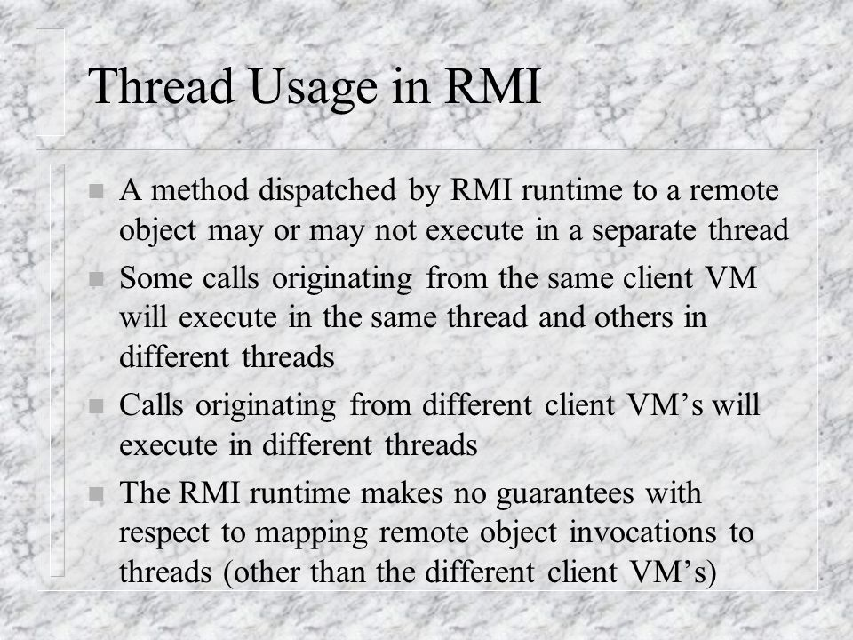Thread Usage in RMI A method dispatched by RMI runtime to a remote object may or may not execute in a separate thread.