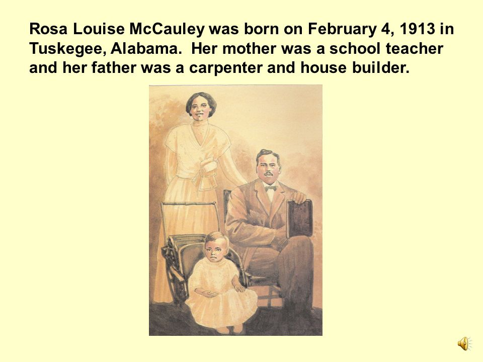 Rosa Louise McCauley was born on February 4, 1913 in Tuskegee, Alabama
