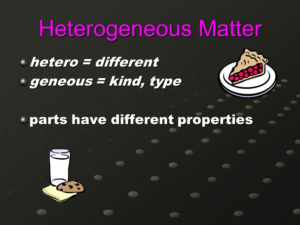 Heterogeneous Matter hetero = different geneous = kind, type