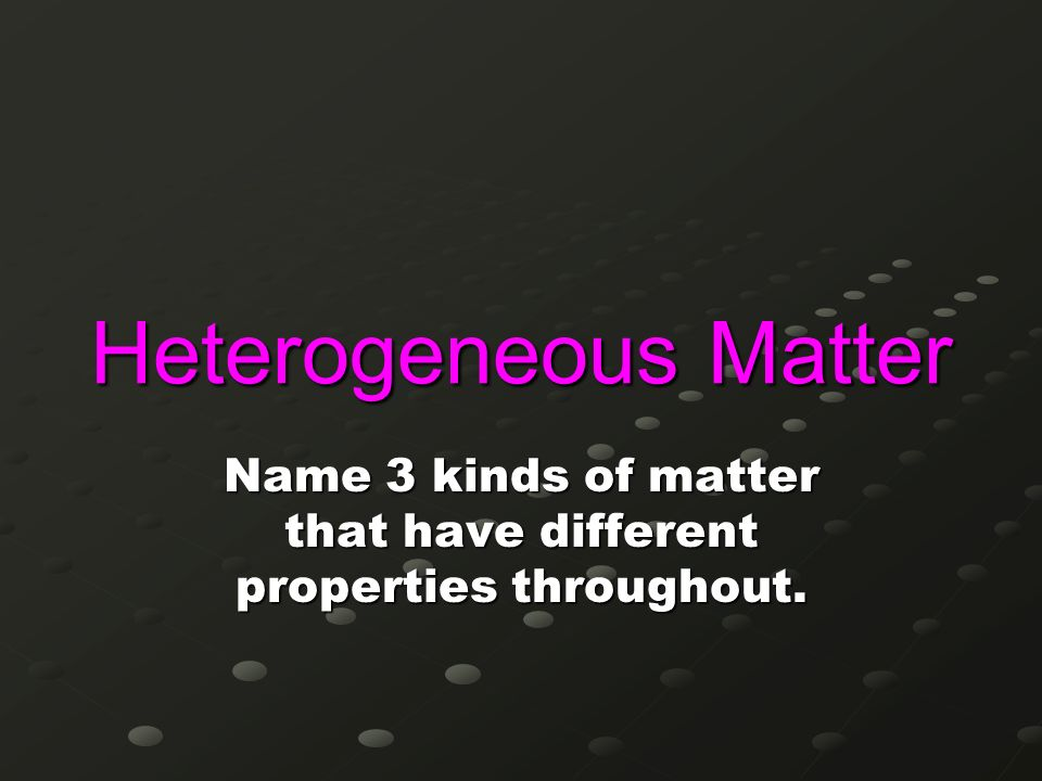 Name 3 kinds of matter that have different properties throughout.