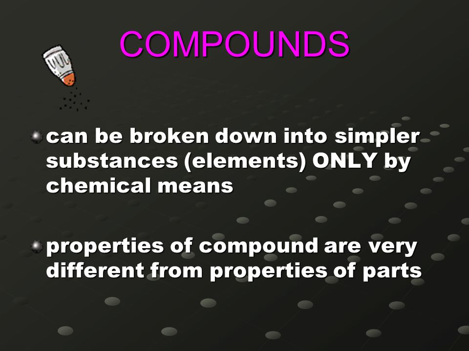 COMPOUNDS can be broken down into simpler substances (elements) ONLY by chemical means.