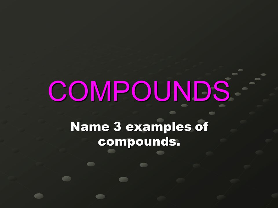 Name 3 examples of compounds.