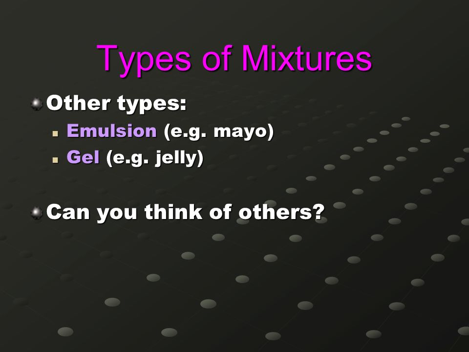 Types of Mixtures Other types: Can you think of others