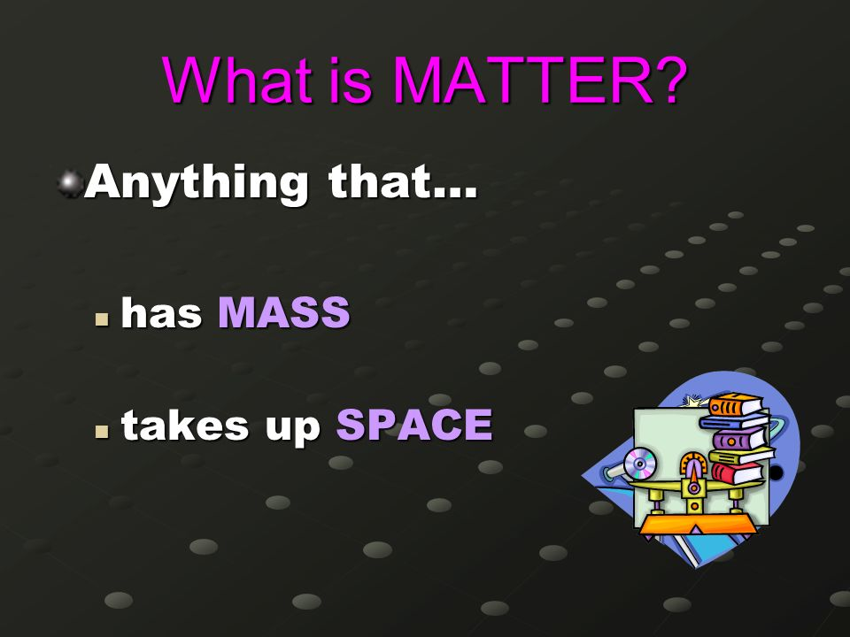 What is MATTER Anything that… has MASS takes up SPACE